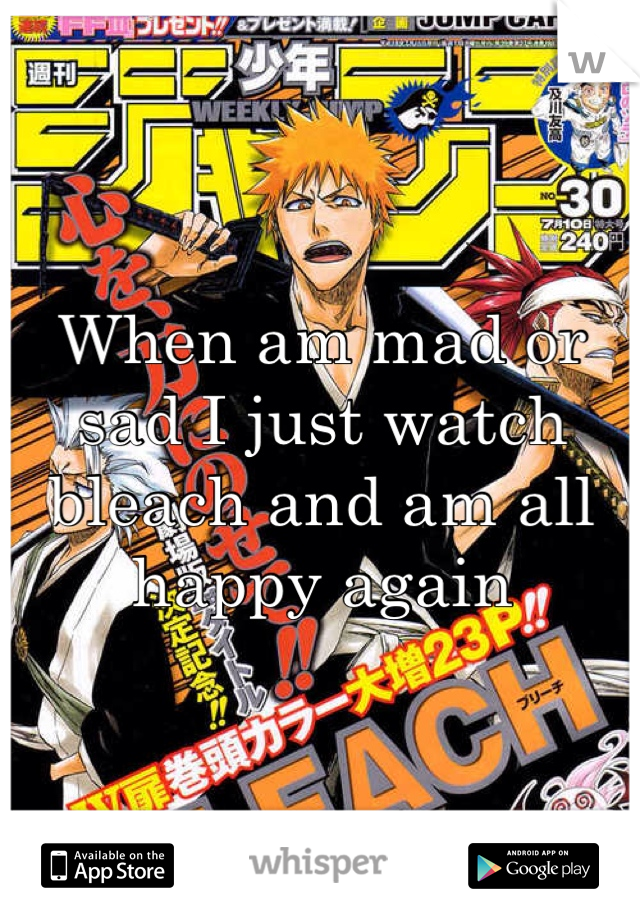 When am mad or sad I just watch bleach and am all happy again