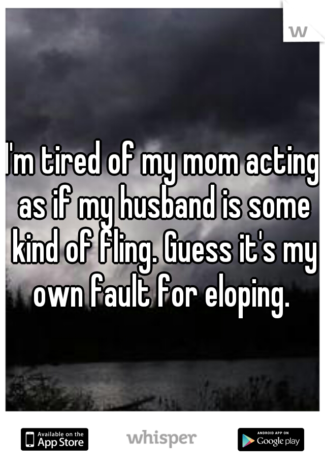 I'm tired of my mom acting as if my husband is some kind of fling. Guess it's my own fault for eloping.
