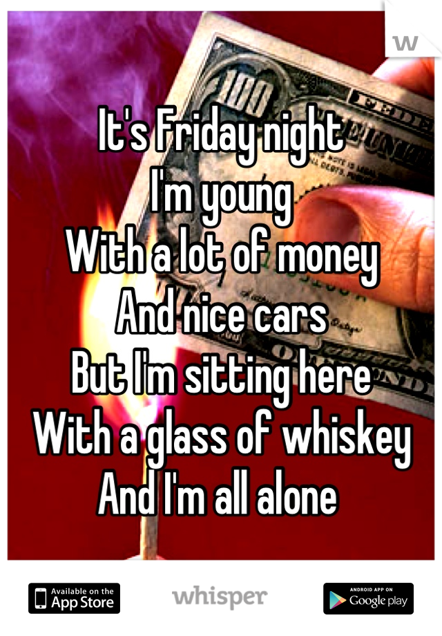 It's Friday night I'm young  With a lot of money  And nice cars  But I'm sitting here  With a glass of whiskey  And I'm all alone