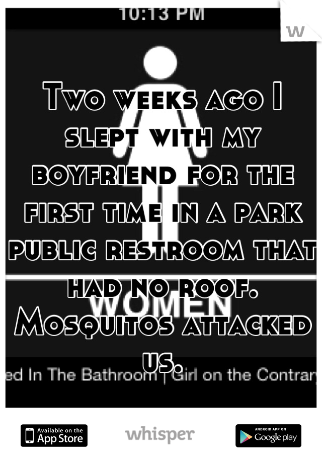 Two weeks ago I slept with my boyfriend for the first time in a park public restroom that had no roof. Mosquitos attacked us.