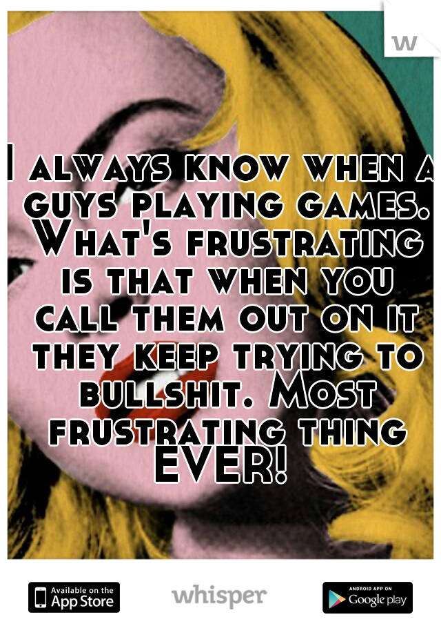 I always know when a guys playing games. What's frustrating is that when you call them out on it they keep trying to bullshit. Most frustrating thing EVER!