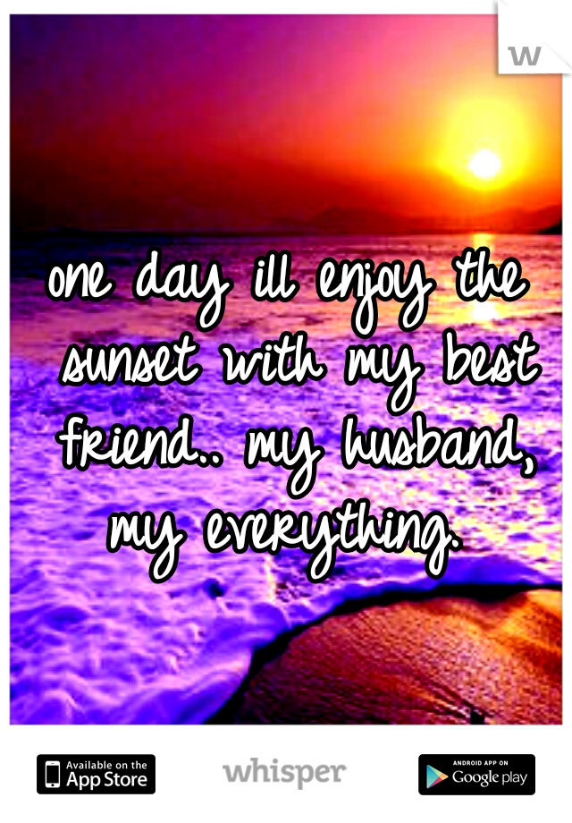 one day ill enjoy the sunset with my best friend.. my husband, my everything.