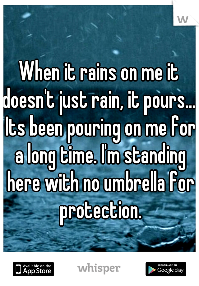 When it rains on me it doesn't just rain, it pours.... Its been pouring on me for a long time. I'm standing here with no umbrella for protection.