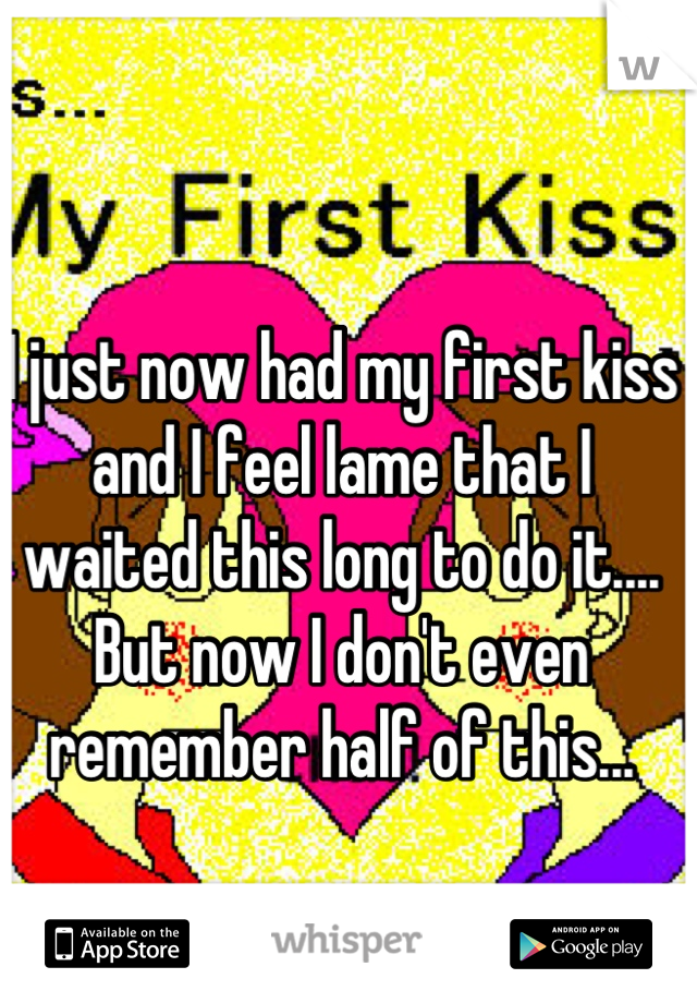 I just now had my first kiss and I feel lame that I waited this long to do it.... But now I don't even remember half of this...