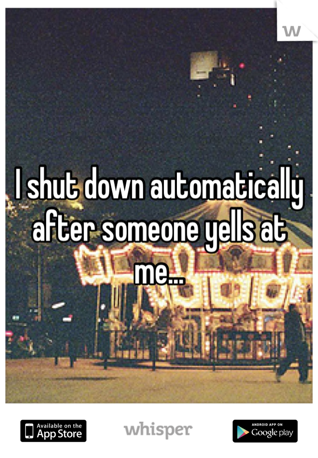 I shut down automatically after someone yells at me...