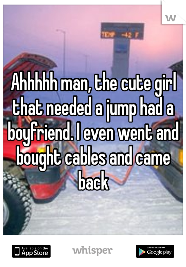Ahhhhh man, the cute girl that needed a jump had a boyfriend. I even went and bought cables and came back