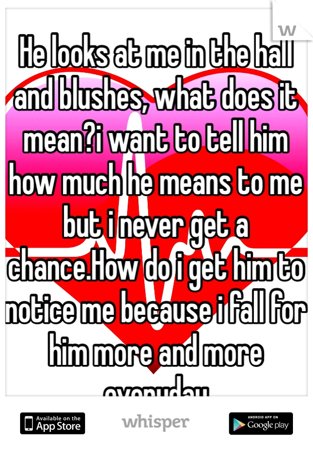 He looks at me in the hall and blushes, what does it mean?i want to tell him how much he means to me but i never get a chance.How do i get him to notice me because i fall for him more and more everyday