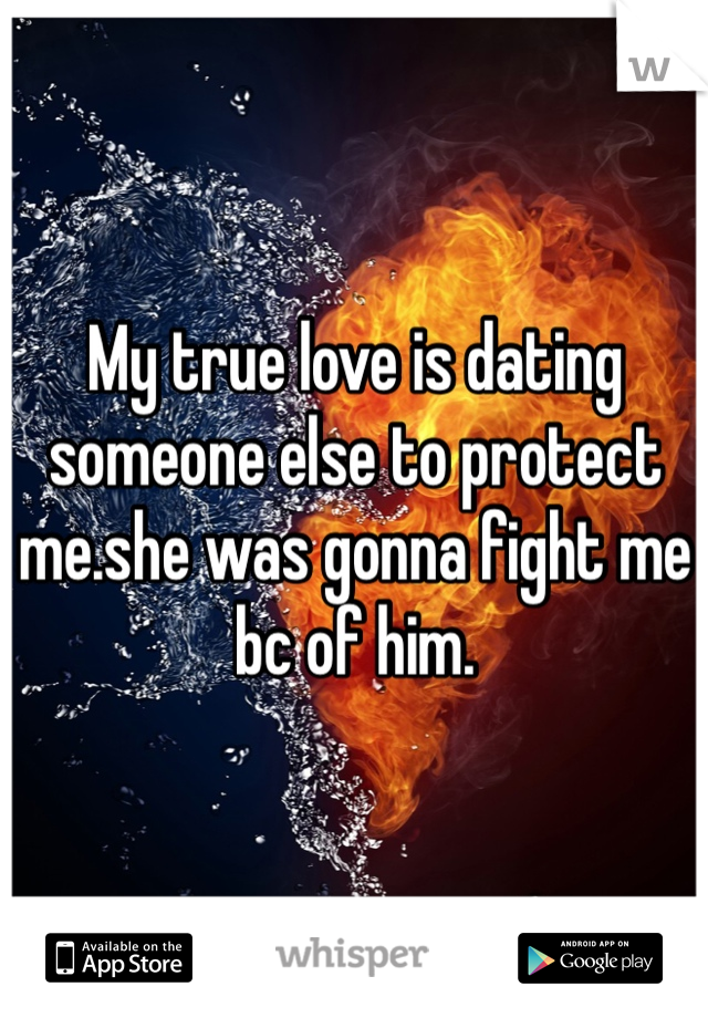 My true love is dating someone else to protect me.she was gonna fight me bc of him.
