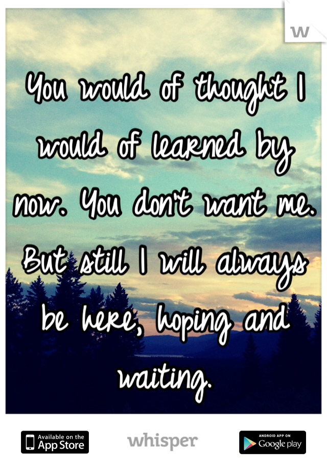 You would of thought I would of learned by now. You don't want me. But still I will always be here, hoping and waiting.