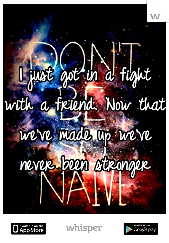 I just got in a fight with a friend. Now that we've made up we've never been stronger