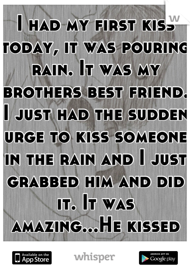 I had my first kiss today, it was pouring rain. It was my brothers best friend. I just had the sudden urge to kiss someone in the rain and I just grabbed him and did it. It was amazing...He kissed back