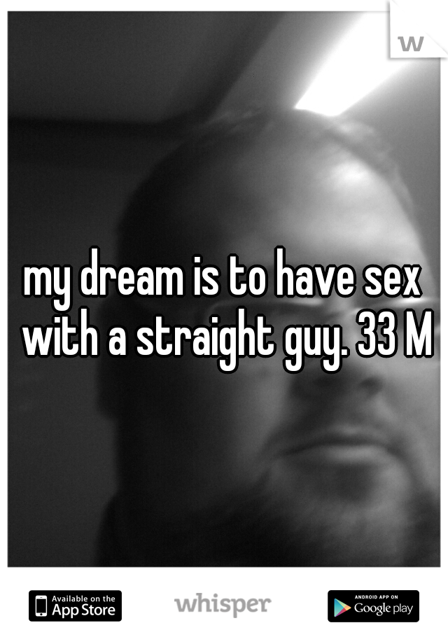 my dream is to have sex with a straight guy. 33 M