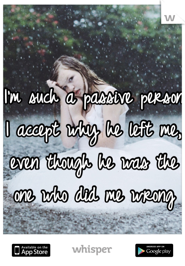 I'm such a passive person I accept why he left me, even though he was the one who did me wrong