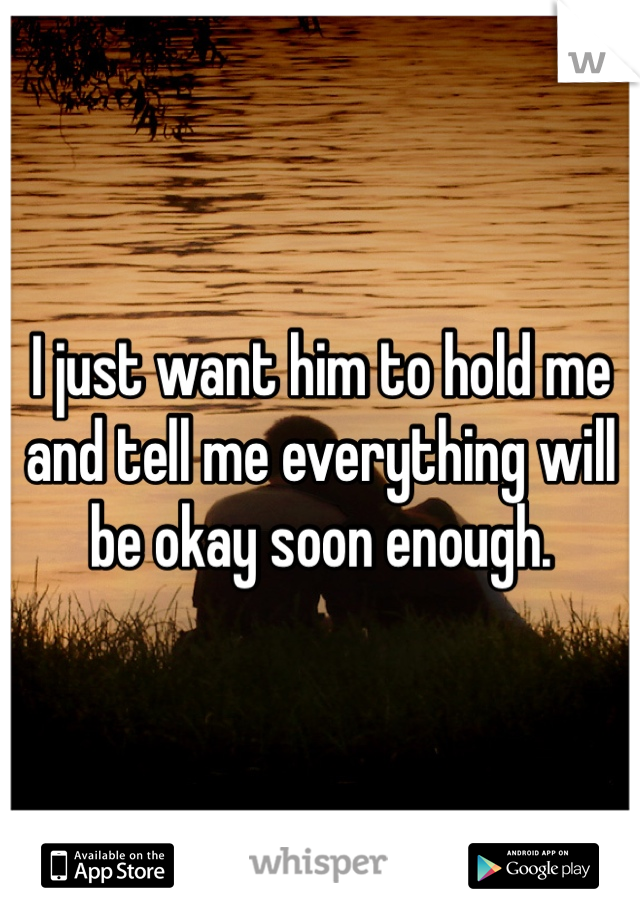 I just want him to hold me and tell me everything will be okay soon enough.