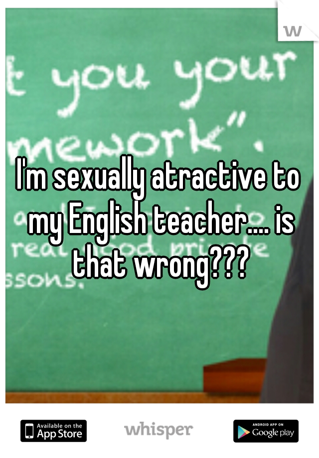 I'm sexually atractive to my English teacher.... is that wrong???