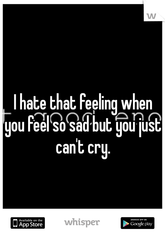I hate that feeling when you feel so sad but you just can't cry.
