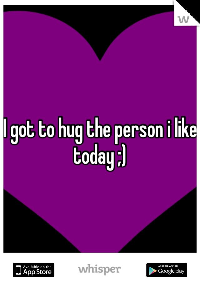 I got to hug the person i like today ;)
