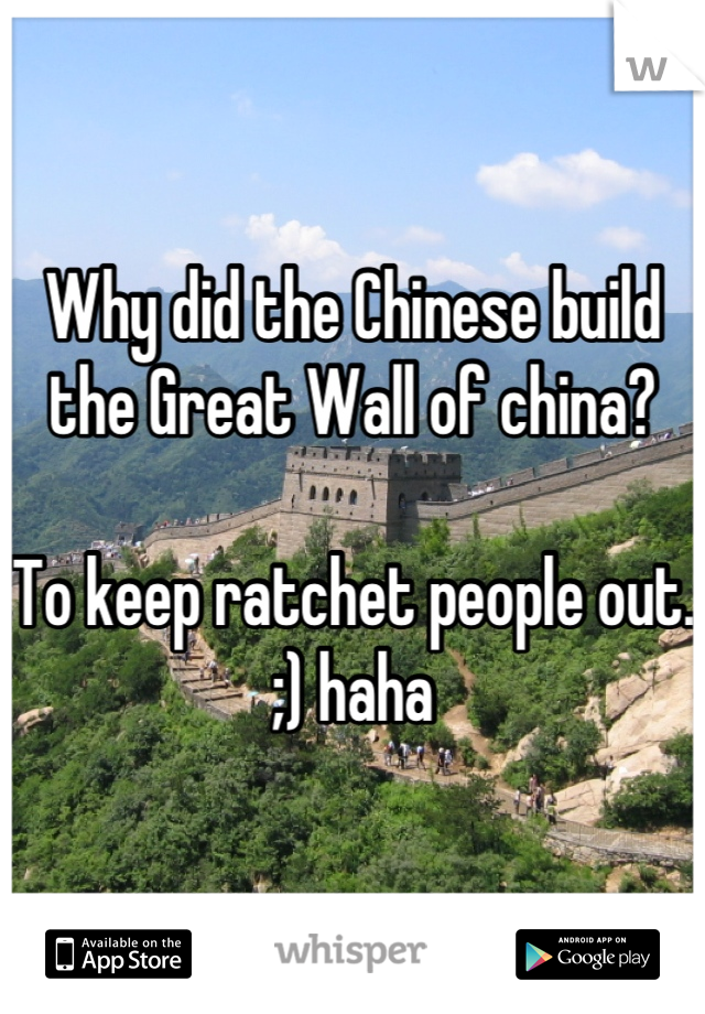 Why did the Chinese build the Great Wall of china?  To keep ratchet people out.  ;) haha