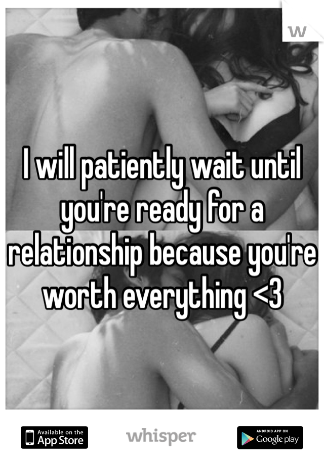 I will patiently wait until you're ready for a relationship because you're worth everything <3