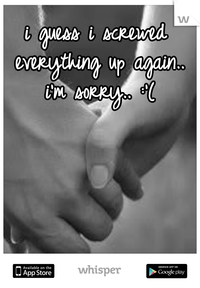 i guess i screwed everything up again.. i'm sorry.. :'(