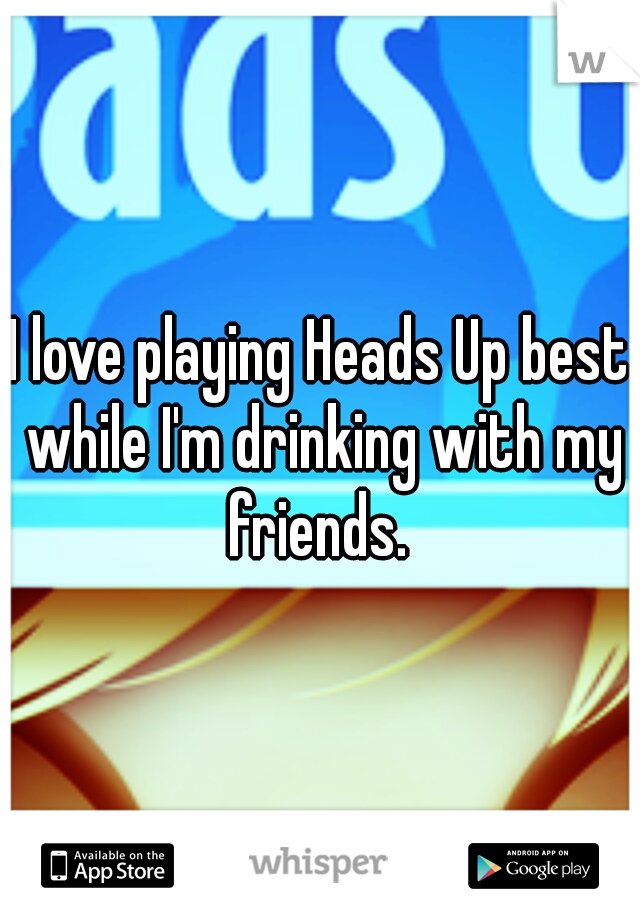 I love playing Heads Up best while I'm drinking with my friends.