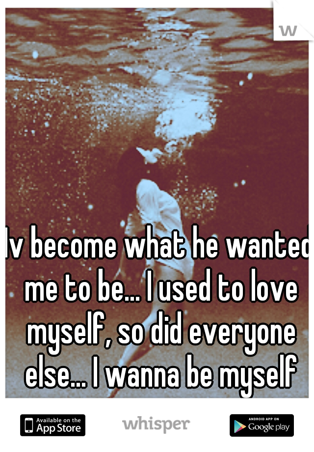 Iv become what he wanted me to be... I used to love myself, so did everyone else... I wanna be myself again...