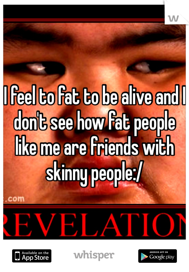 I feel to fat to be alive and I don't see how fat people like me are friends with skinny people:/