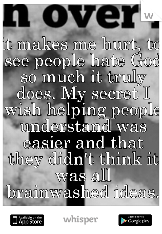 it makes me hurt, to see people hate God so much it truly does. My secret I wish helping people understand was easier and that they didn't think it was all brainwashed ideas.