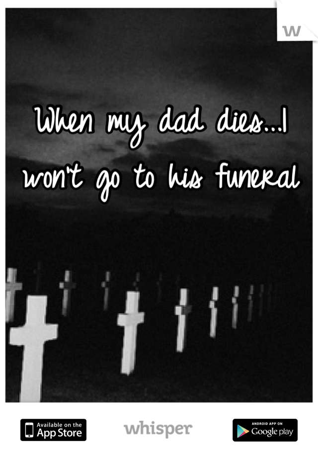 When my dad dies...I won't go to his funeral