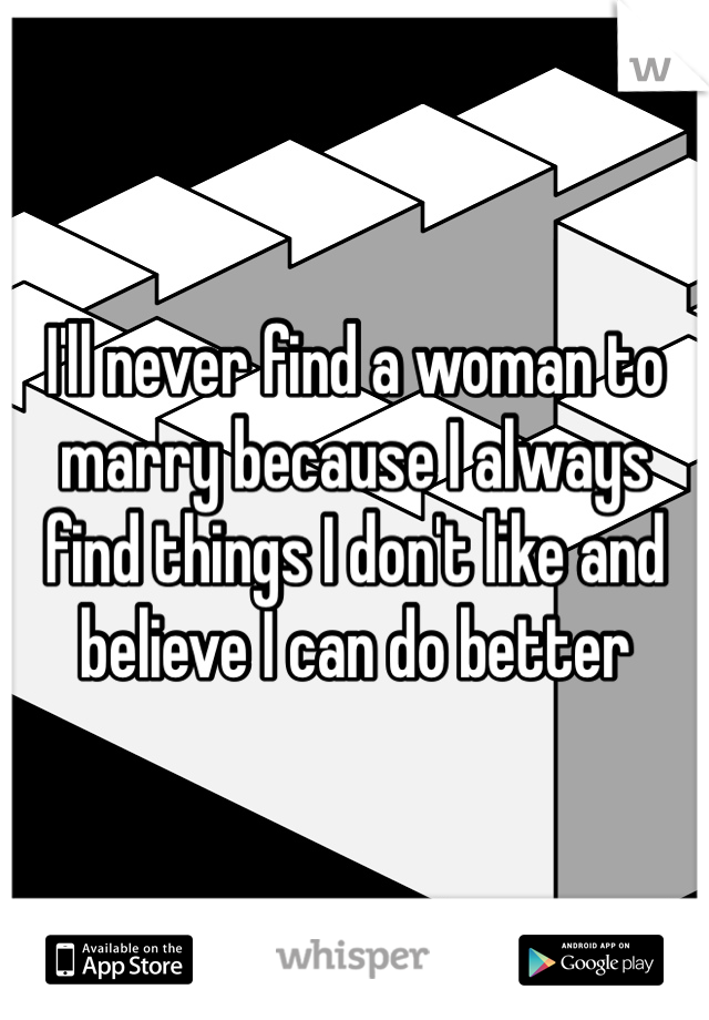 I'll never find a woman to marry because I always find things I don't like and believe I can do better