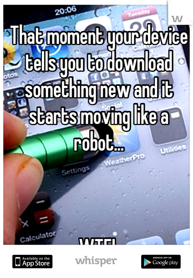 That moment your device tells you to download something new and it starts moving like a robot...    WTF!