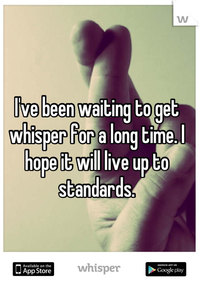 I've been waiting to get whisper for a long time. I hope it will live up to standards.