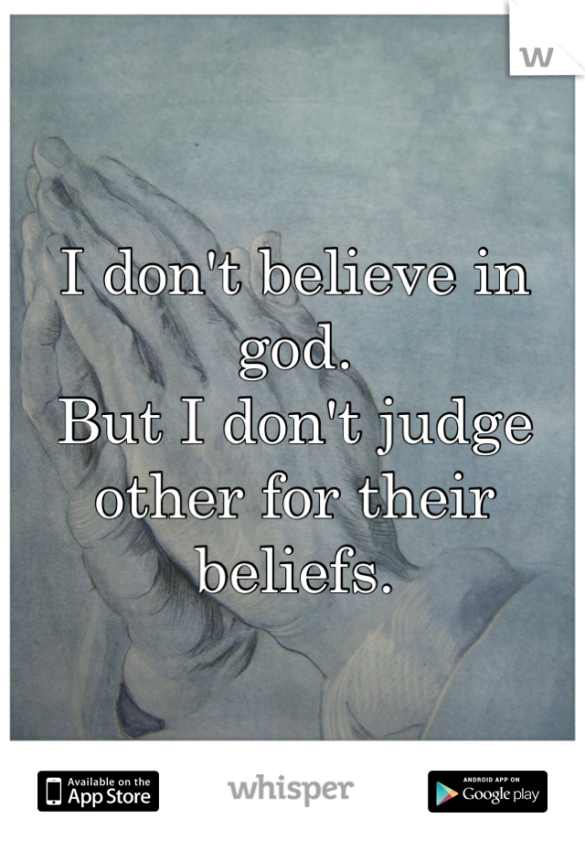 I don't believe in god.  But I don't judge other for their beliefs.