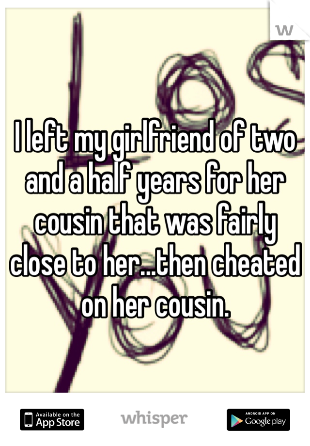 I left my girlfriend of two and a half years for her cousin that was fairly close to her...then cheated on her cousin.