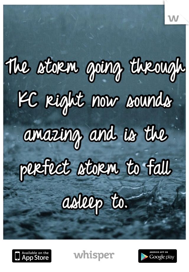 The storm going through KC right now sounds amazing and is the perfect storm to fall asleep to.
