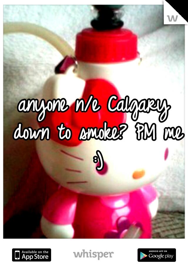 anyone n/e Calgary down to smoke? PM me :)