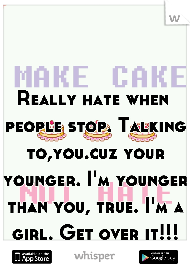Really hate when people stop. Talking to,you.cuz your younger. I'm younger than you, true. I'm a girl. Get over it!!!
