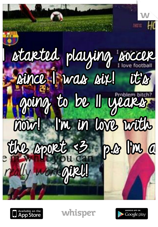 I started playing soccer since I was six!  it's going to be 11 years now!  I'm in love with the sport <3  p.s I'm a girl!