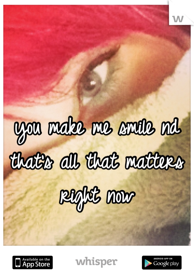 you make me smile nd that's all that matters right now