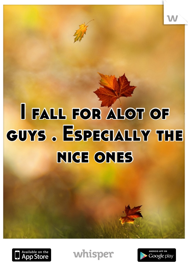 I fall for alot of guys . Especially the nice ones