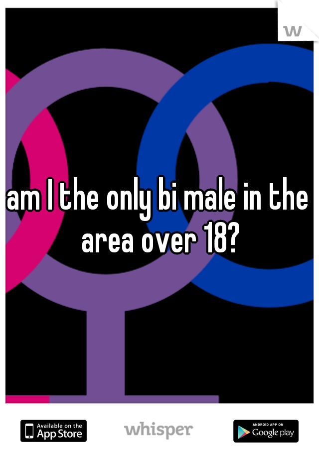 am I the only bi male in the area over 18?