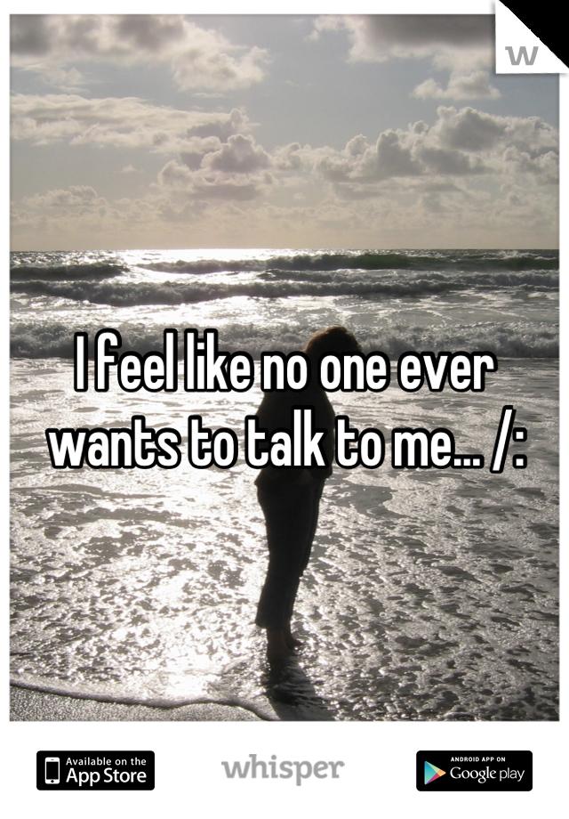 I feel like no one ever wants to talk to me... /: