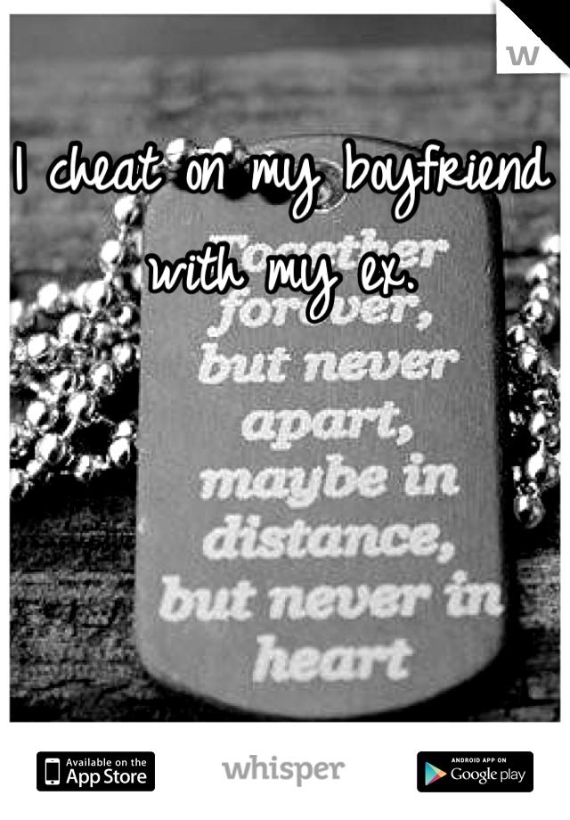 I cheat on my boyfriend with my ex.