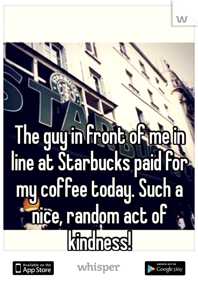 The guy in front of me in line at Starbucks paid for my coffee today. Such a nice, random act of kindness!