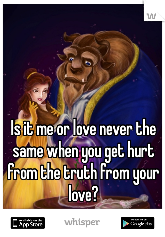 Is it me or love never the same when you get hurt from the truth from your love?
