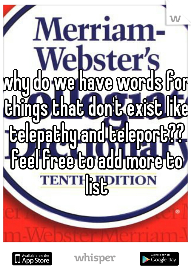why do we have words for things that don't exist like telepathy and teleport?? feel free to add more to list
