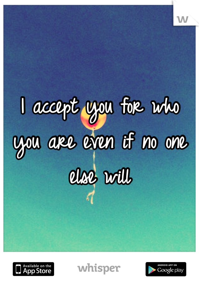 I accept you for who you are even if no one else will
