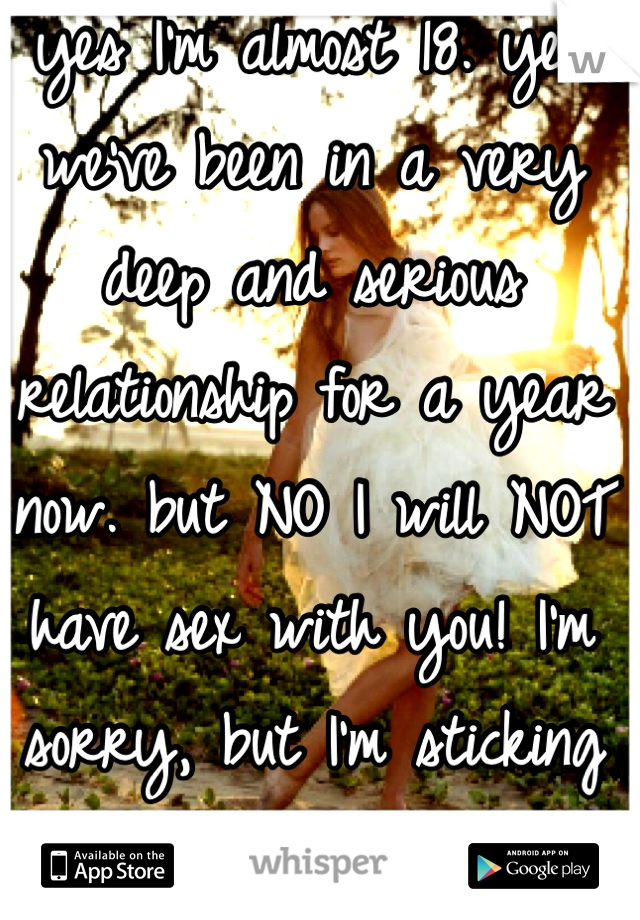 yes I'm almost 18. yes we've been in a very deep and serious relationship for a year now. but NO I will NOT have sex with you! I'm sorry, but I'm sticking to what I want.