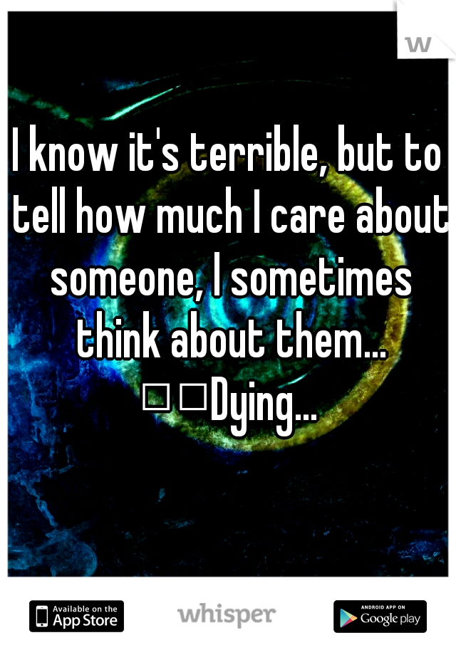 I know it's terrible, but to tell how much I care about someone, I sometimes think about them...   Dying...