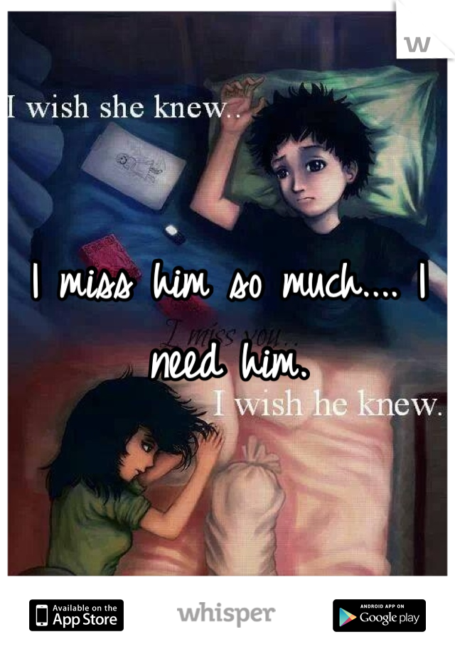 I miss him so much.... I need him.